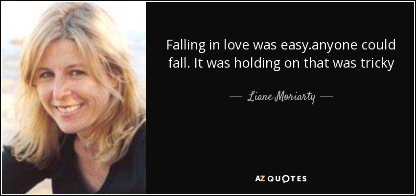 http://www.azquotes.com/picture-quotes/quote-falling-in-love-was-easy-anyone-could-fall-it-was-holding-on-that-was-tricky-liane-moriarty-51-50-90.jpg