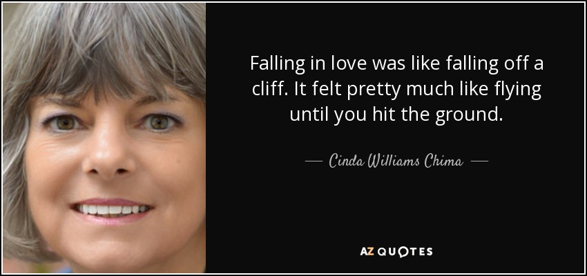 Falling in love was like falling off a cliff. It felt pretty much like flying until you hit the ground. - Cinda Williams Chima