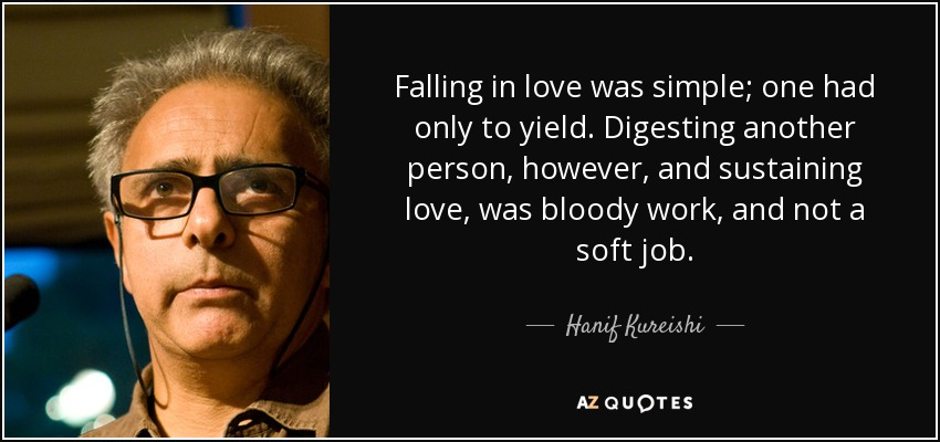 Falling in love was simple; one had only to yield. Digesting another person, however, and sustaining love, was bloody work, and not a soft job. - Hanif Kureishi