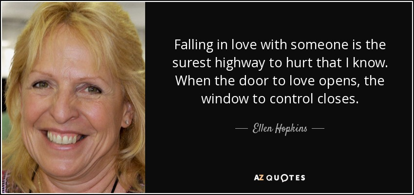 Falling in love with someone is the surest highway to hurt that I know. When the door to love opens, the window to control closes. - Ellen Hopkins