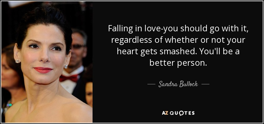 Falling in love-you should go with it, regardless of whether or not your heart gets smashed. You'll be a better person. - Sandra Bullock