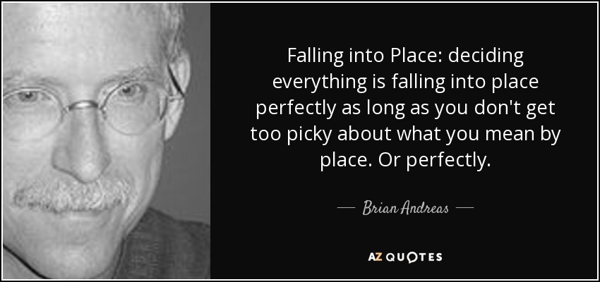 Falling into Place: deciding everything is falling into place perfectly as long as you don't get too picky about what you mean by place. Or perfectly. - Brian Andreas