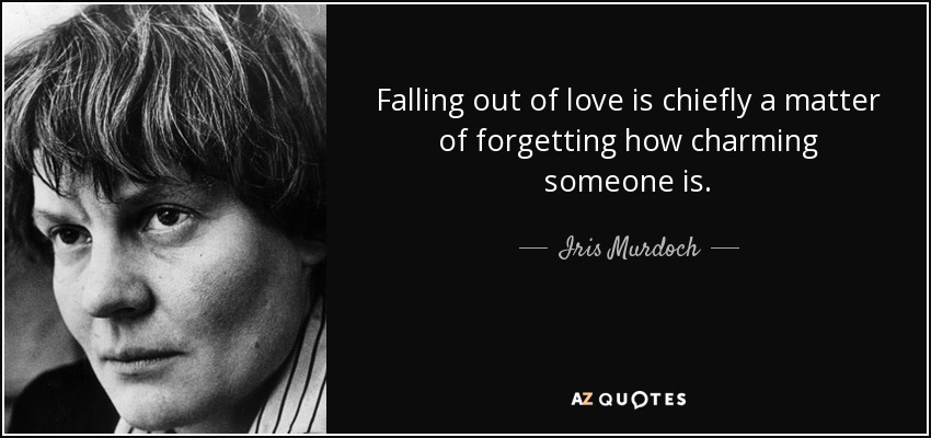 Falling out of love is chiefly a matter of forgetting how charming someone is. - Iris Murdoch