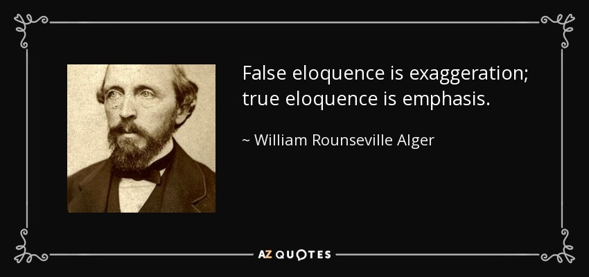 False eloquence is exaggeration; true eloquence is emphasis. - William Rounseville Alger