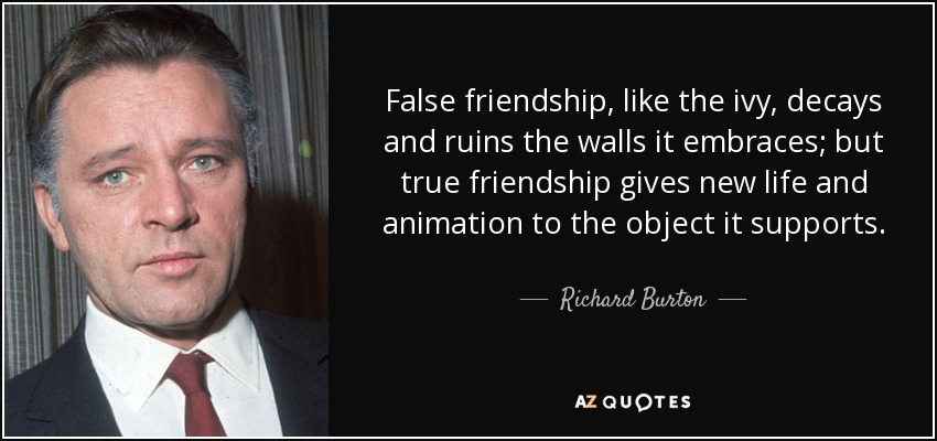 False friendship, like the ivy, decays and ruins the walls it embraces; but true friendship gives new life and animation to the object it supports. - Richard Burton