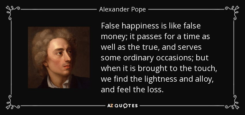 False happiness is like false money; it passes for a time as well as the true, and serves some ordinary occasions; but when it is brought to the touch, we find the lightness and alloy, and feel the loss. - Alexander Pope