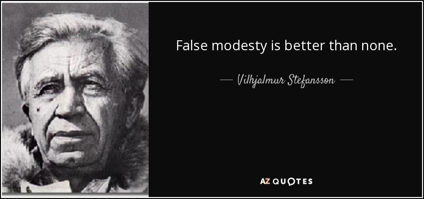 False modesty is better than none. - Vilhjalmur Stefansson