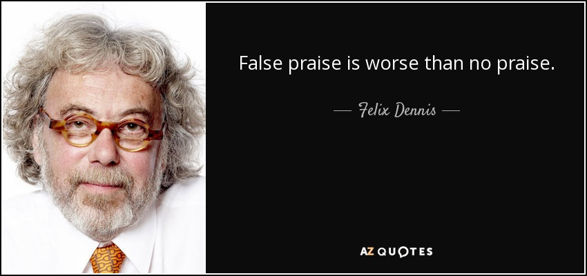 False praise is worse than no praise. - Felix Dennis