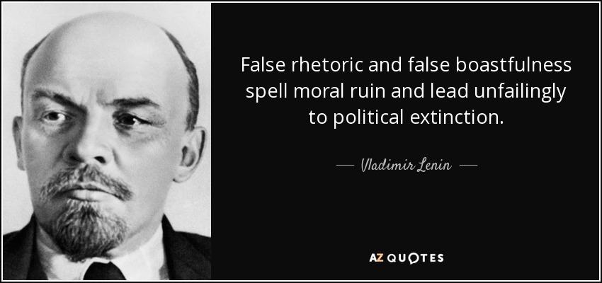 False rhetoric and false boastfulness spell moral ruin and lead unfailingly to political extinction. - Vladimir Lenin