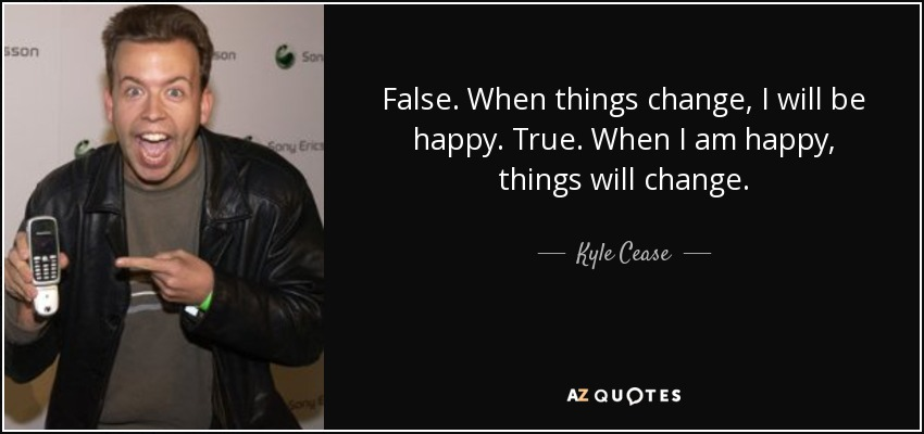 False. When things change, I will be happy. True. When I am happy, things will change. - Kyle Cease