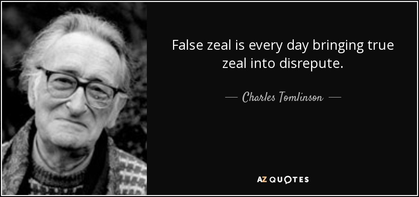 False zeal is every day bringing true zeal into disrepute. - Charles Tomlinson