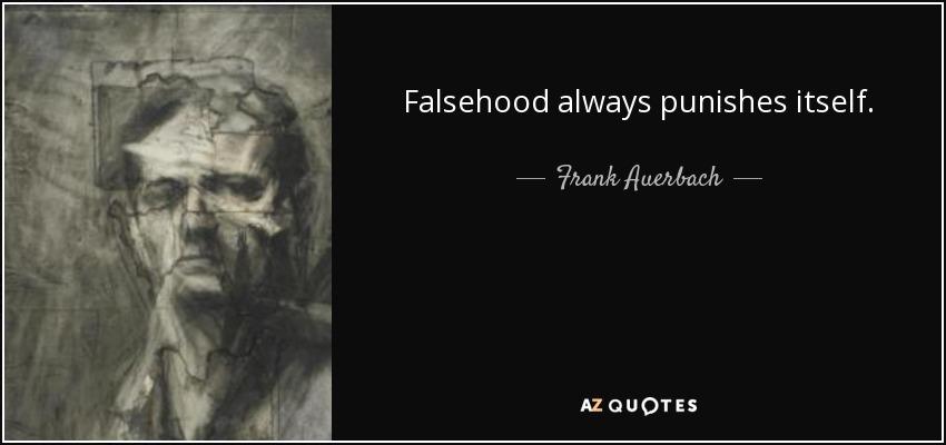 Falsehood always punishes itself. - Frank Auerbach