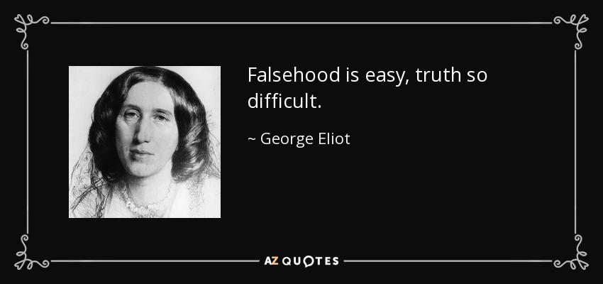 Falsehood is easy, truth so difficult. - George Eliot