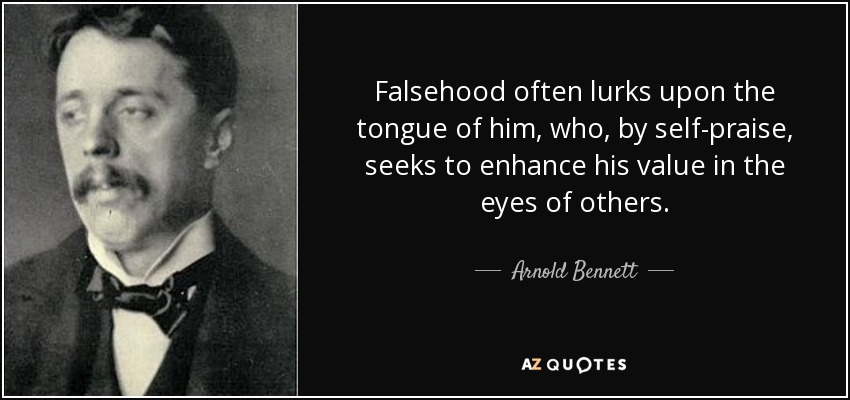 Falsehood often lurks upon the tongue of him, who, by self-praise, seeks to enhance his value in the eyes of others. - Arnold Bennett