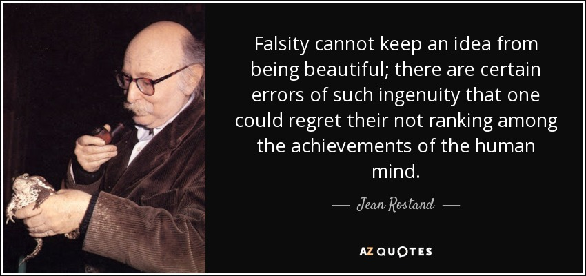 Falsity cannot keep an idea from being beautiful; there are certain errors of such ingenuity that one could regret their not ranking among the achievements of the human mind. - Jean Rostand