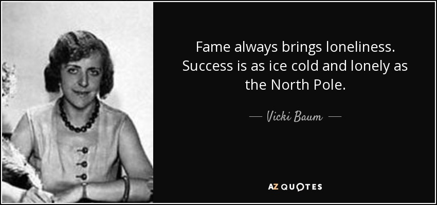 Fame always brings loneliness. Success is as ice cold and lonely as the North Pole. - Vicki Baum
