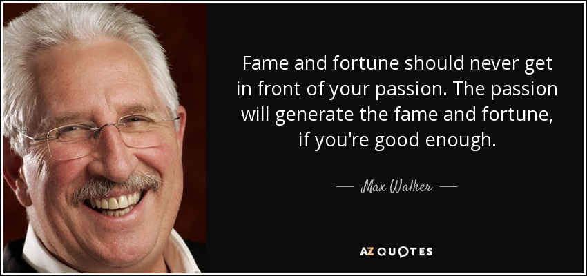 Fame and fortune should never get in front of your passion. The passion will generate the fame and fortune, if you're good enough. - Max Walker