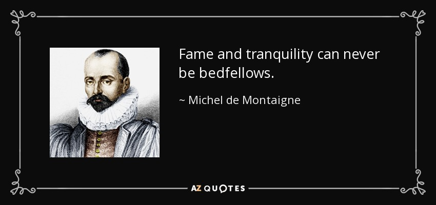 Fame and tranquility can never be bedfellows. - Michel de Montaigne