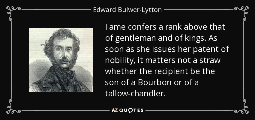 Fame confers a rank above that of gentleman and of kings. As soon as she issues her patent of nobility, it matters not a straw whether the recipient be the son of a Bourbon or of a tallow-chandler. - Edward Bulwer-Lytton, 1st Baron Lytton