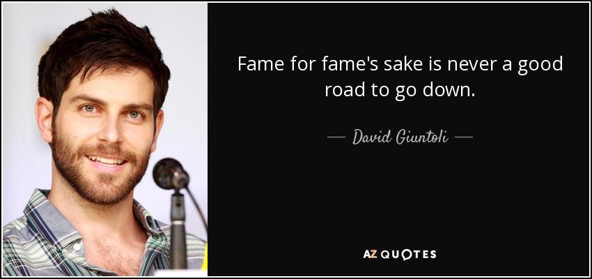 Fame for fame's sake is never a good road to go down. - David Giuntoli