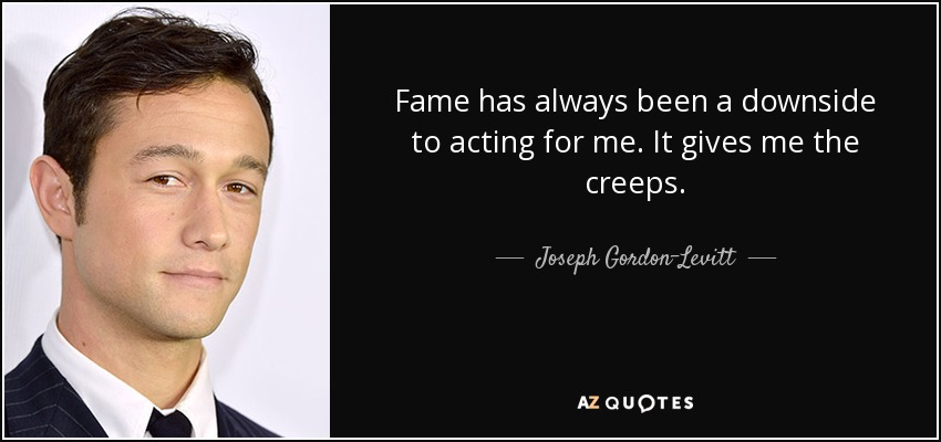 Fame has always been a downside to acting for me. It gives me the creeps. - Joseph Gordon-Levitt