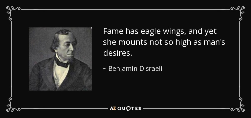 Fame has eagle wings, and yet she mounts not so high as man's desires. - Benjamin Disraeli