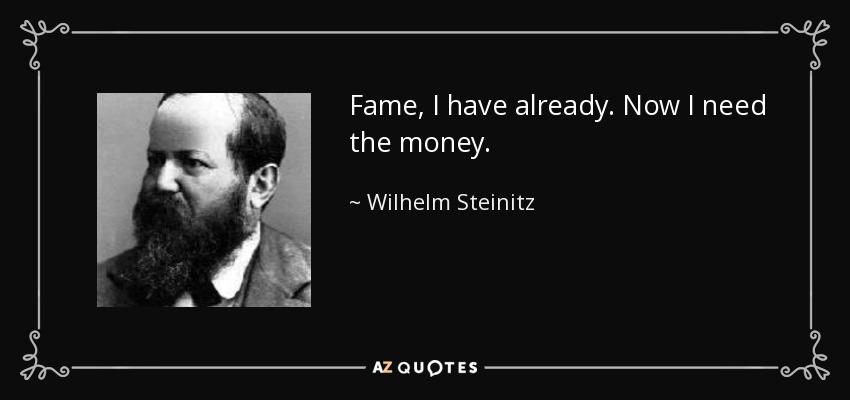 Fame, I have already. Now I need the money. - Wilhelm Steinitz