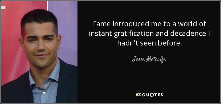 Fame introduced me to a world of instant gratification and decadence I hadn't seen before. - Jesse Metcalfe
