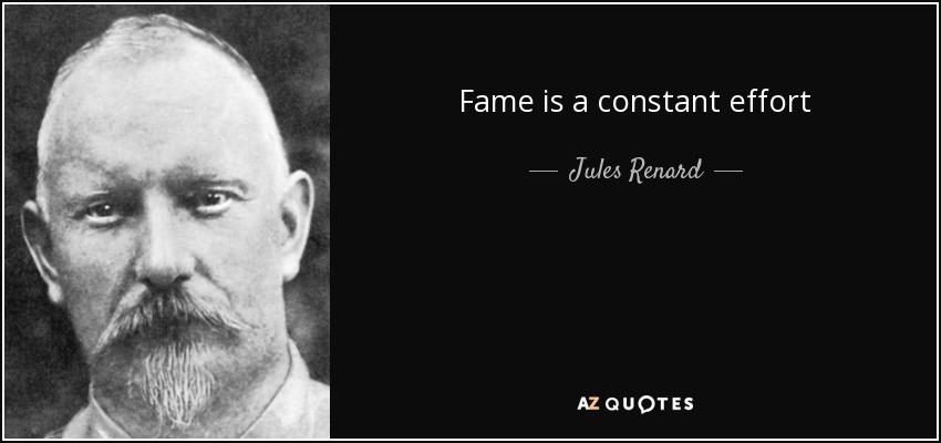 Fame is a constant effort - Jules Renard