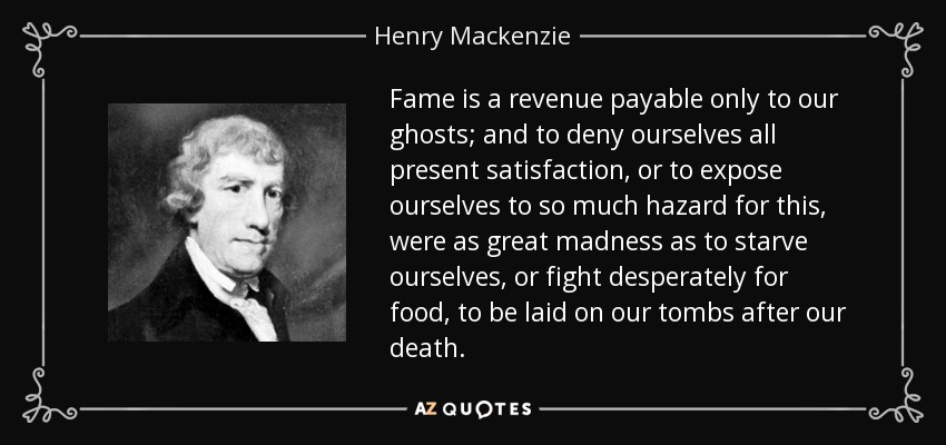 Fame is a revenue payable only to our ghosts; and to deny ourselves all present satisfaction, or to expose ourselves to so much hazard for this, were as great madness as to starve ourselves, or fight desperately for food, to be laid on our tombs after our death. - Henry Mackenzie