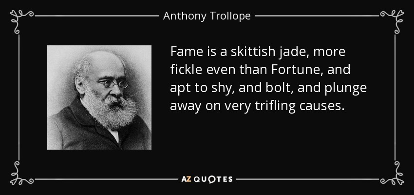 Fame is a skittish jade, more fickle even than Fortune, and apt to shy, and bolt, and plunge away on very trifling causes. - Anthony Trollope