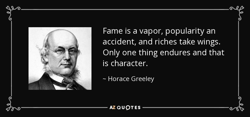 Fame is a vapor, popularity an accident, and riches take wings. Only one thing endures and that is character. - Horace Greeley