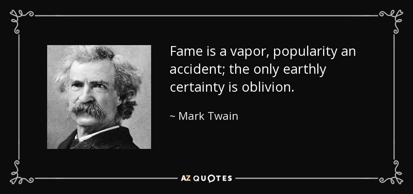 Fame is a vapor, popularity an accident; the only earthly certainty is oblivion. - Mark Twain