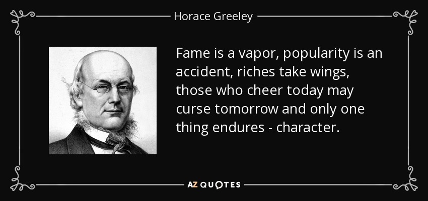 Fame is a vapor, popularity is an accident, riches take wings, those who cheer today may curse tomorrow and only one thing endures - character. - Horace Greeley