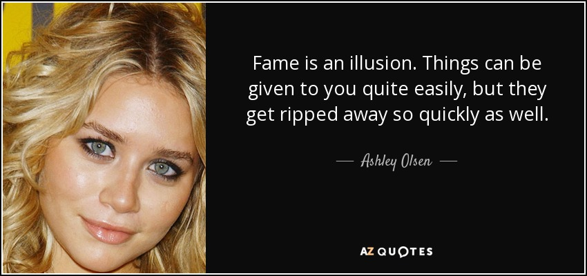 Fame is an illusion. Things can be given to you quite easily, but they get ripped away so quickly as well. - Ashley Olsen