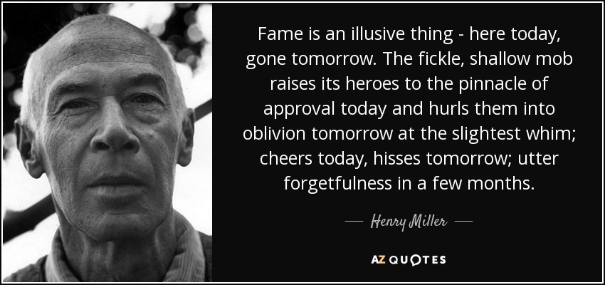 Fame is an illusive thing - here today, gone tomorrow. The fickle, shallow mob raises its heroes to the pinnacle of approval today and hurls them into oblivion tomorrow at the slightest whim; cheers today, hisses tomorrow; utter forgetfulness in a few months. - Henry Miller