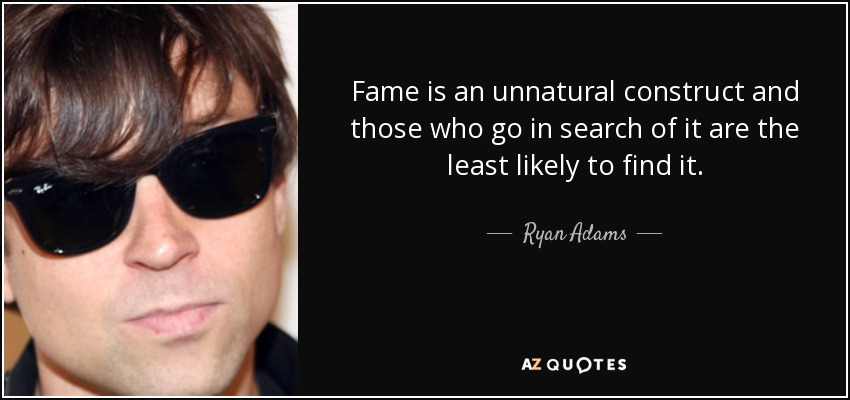 Fame is an unnatural construct and those who go in search of it are the least likely to find it. - Ryan Adams