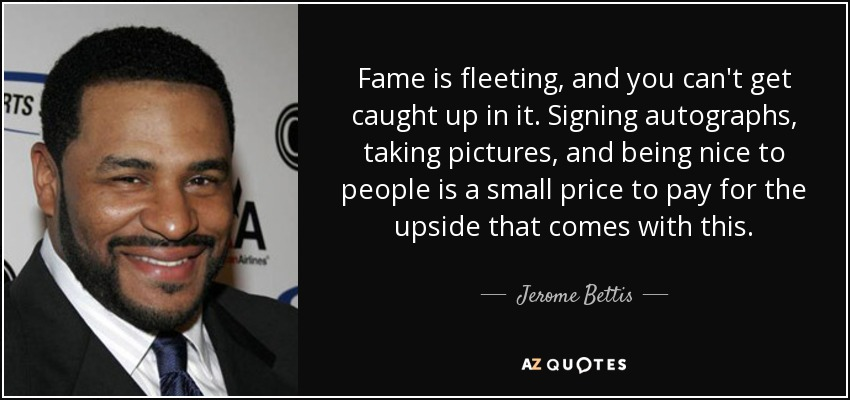 Fame is fleeting, and you can't get caught up in it. Signing autographs, taking pictures, and being nice to people is a small price to pay for the upside that comes with this. - Jerome Bettis