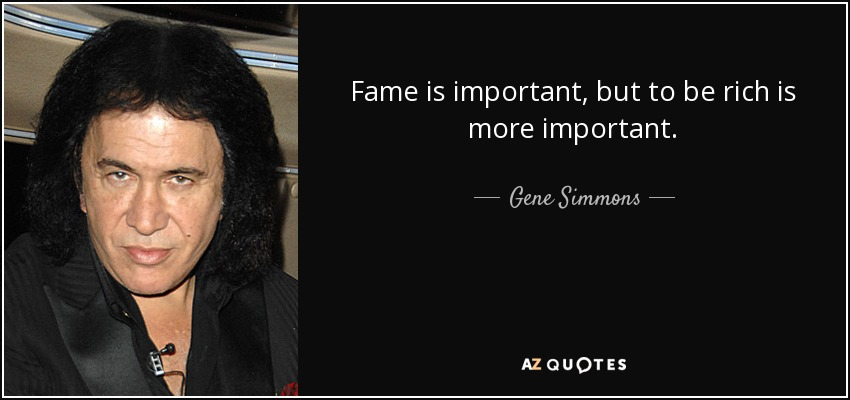 Fame is important, but to be rich is more important. - Gene Simmons