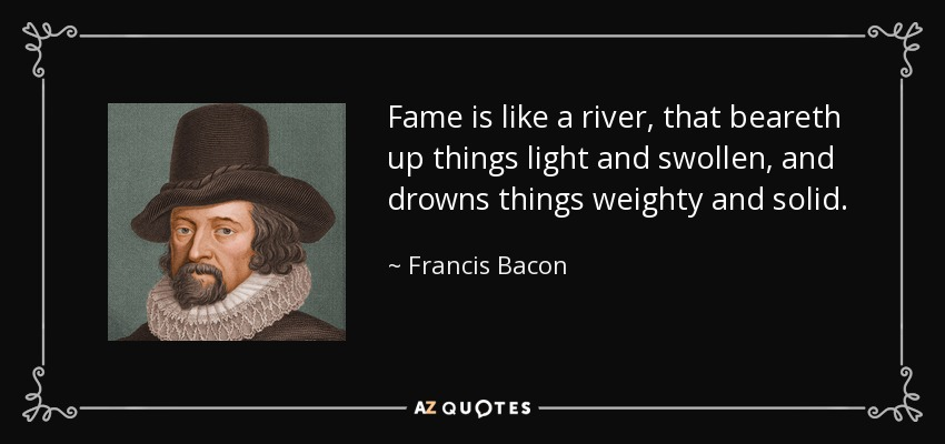 Fame is like a river, that beareth up things light and swollen, and drowns things weighty and solid. - Francis Bacon