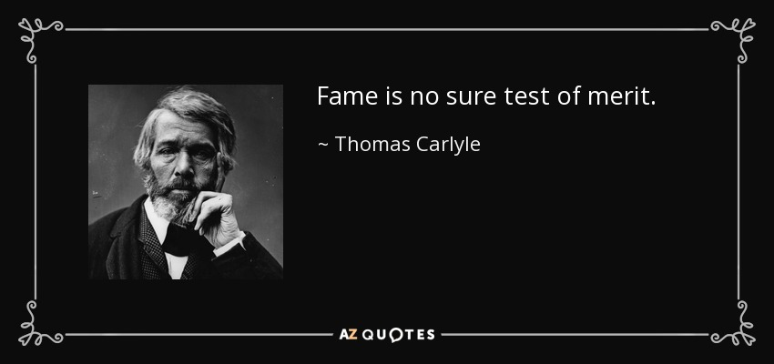 Fame is no sure test of merit. - Thomas Carlyle