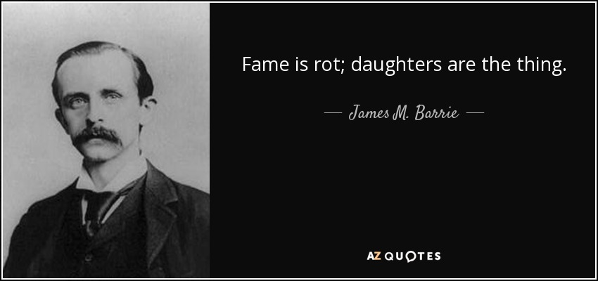 Fame is rot; daughters are the thing. - James M. Barrie