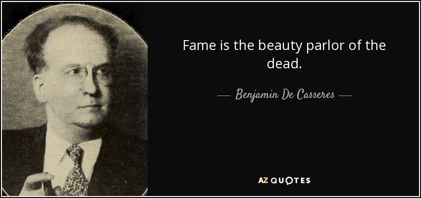 Fame is the beauty parlor of the dead. - Benjamin De Casseres