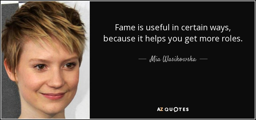 Fame is useful in certain ways, because it helps you get more roles. - Mia Wasikowska
