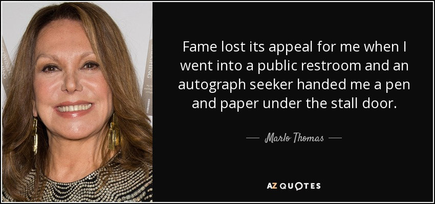 Fame lost its appeal for me when I went into a public restroom and an autograph seeker handed me a pen and paper under the stall door. - Marlo Thomas