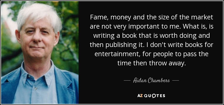 Fame, money and the size of the market are not very important to me. What is, is writing a book that is worth doing and then publishing it. I don't write books for entertainment, for people to pass the time then throw away. - Aidan Chambers