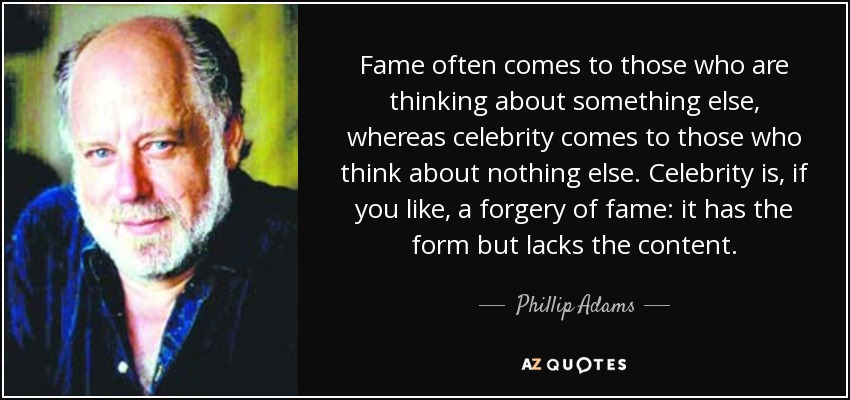Fame often comes to those who are thinking about something else, whereas celebrity comes to those who think about nothing else. Celebrity is, if you like, a forgery of fame: it has the form but lacks the content. - Phillip Adams