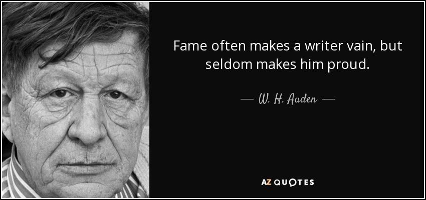 Fame often makes a writer vain, but seldom makes him proud. - W. H. Auden