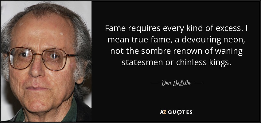 Fame requires every kind of excess. I mean true fame, a devouring neon, not the sombre renown of waning statesmen or chinless kings. - Don DeLillo