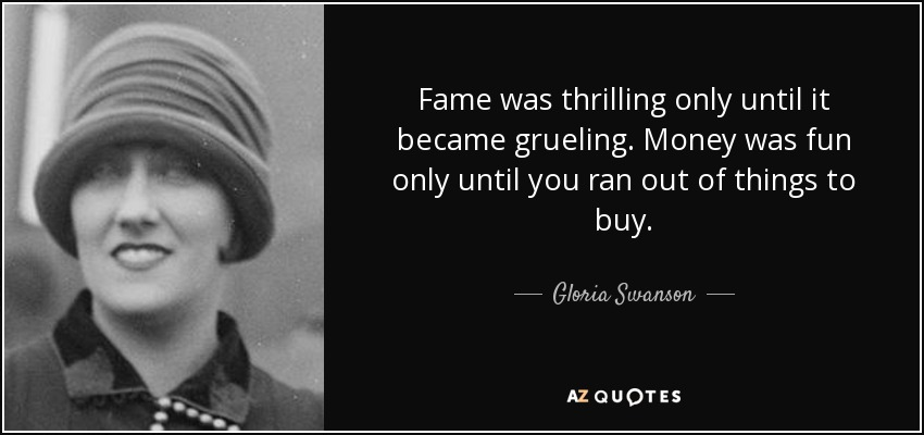 Fame was thrilling only until it became grueling. Money was fun only until you ran out of things to buy. - Gloria Swanson
